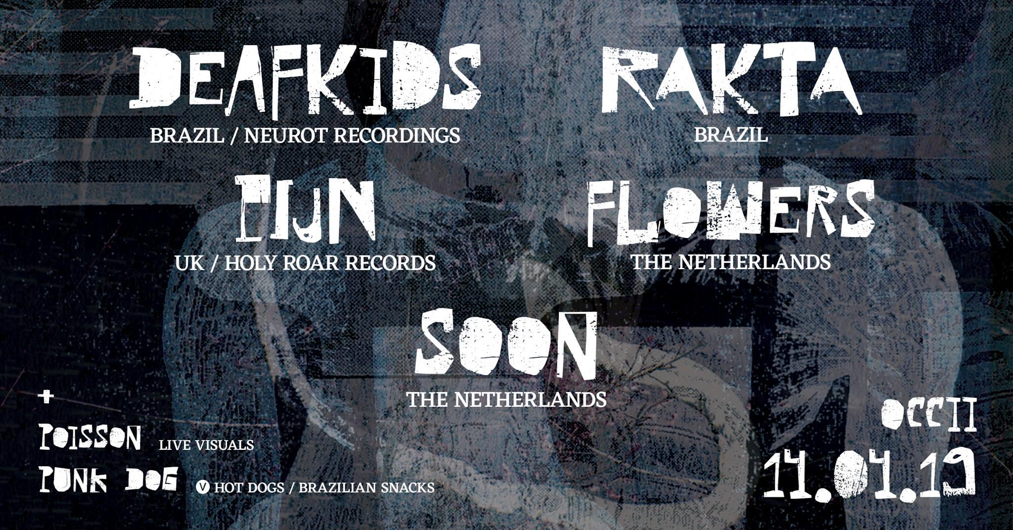 DEAF KIDS (BR) + RAKTA (BR) + FLOWERS + PIJN (UK) + SOON